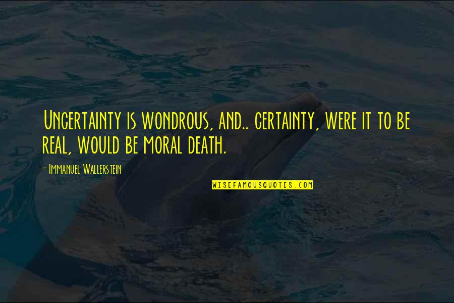 Wallerstein Quotes By Immanuel Wallerstein: Uncertainty is wondrous, and.. certainty, were it to