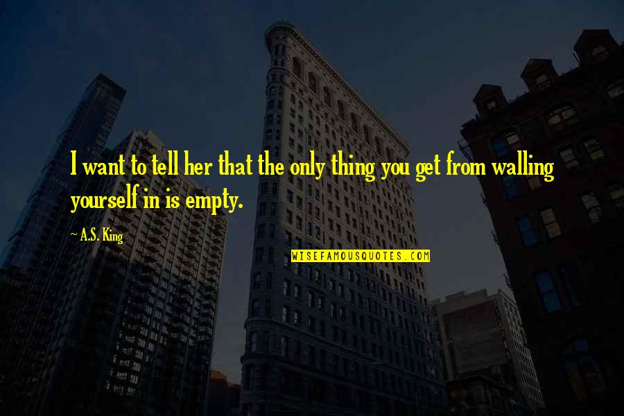 Walling Quotes By A.S. King: I want to tell her that the only