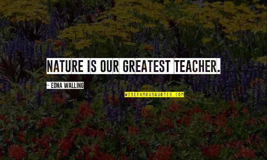 Walling Quotes By Edna Walling: Nature is our greatest teacher.