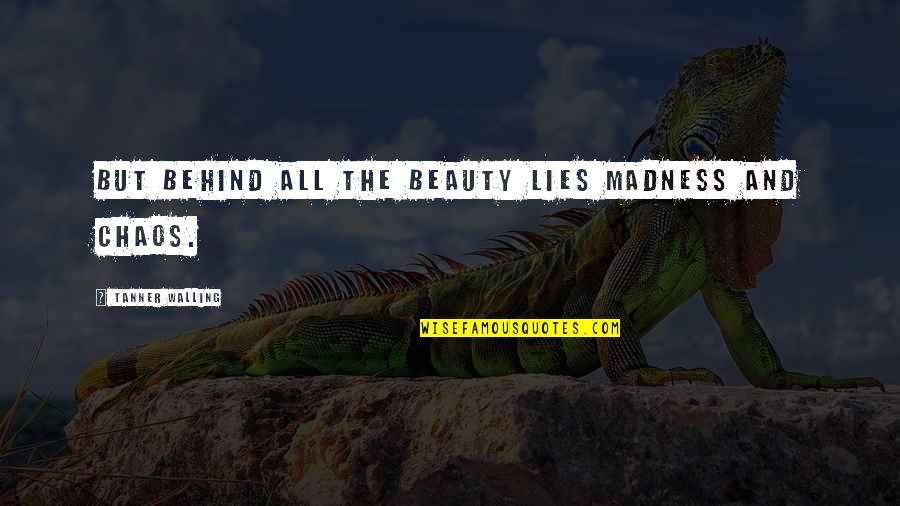 Walling Quotes By Tanner Walling: But behind all the beauty lies madness and