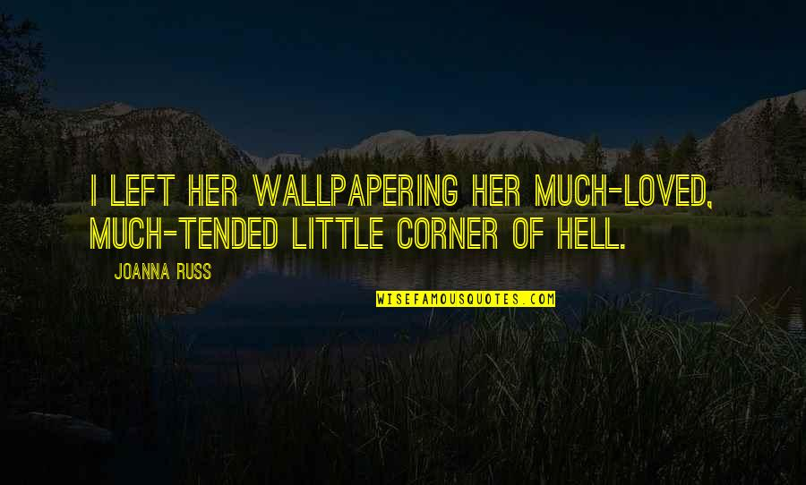 Wallpapering Quotes By Joanna Russ: I left her wallpapering her much-loved, much-tended little