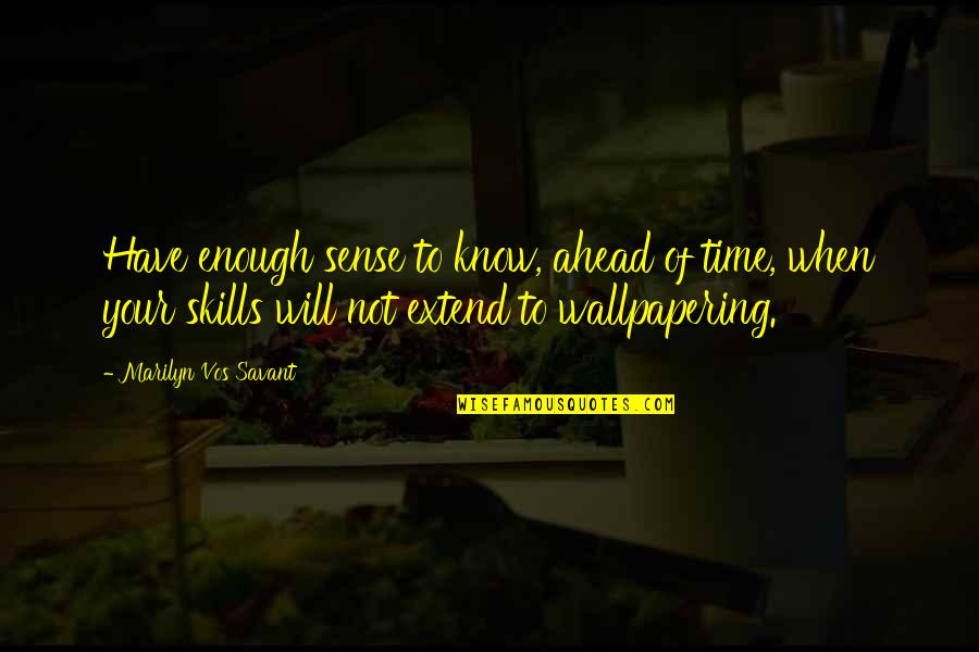 Wallpapering Quotes By Marilyn Vos Savant: Have enough sense to know, ahead of time,