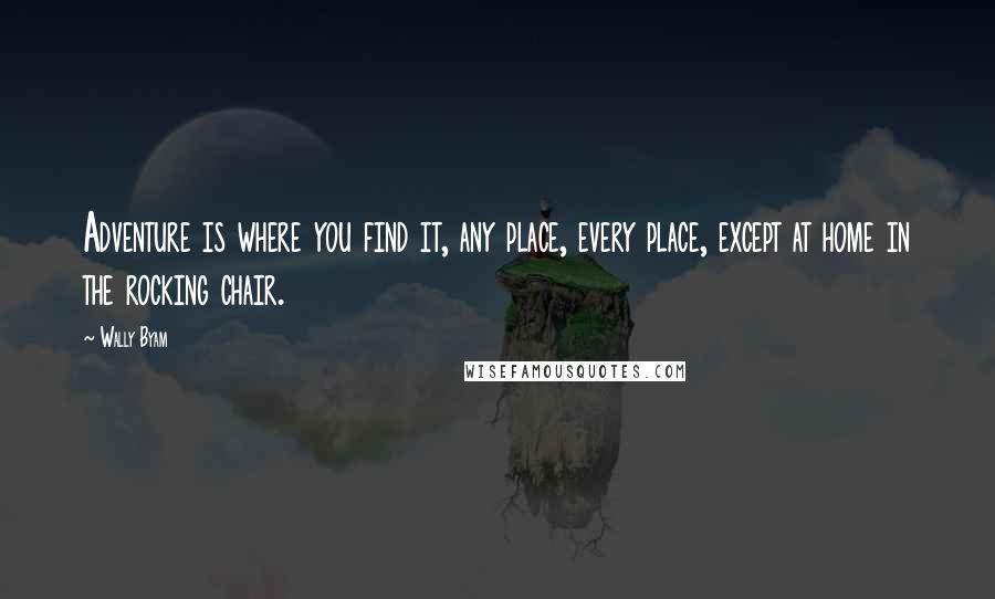 Wally Byam quotes: Adventure is where you find it, any place, every place, except at home in the rocking chair.