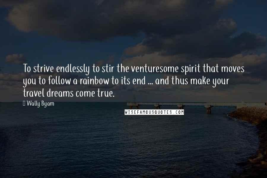 Wally Byam quotes: To strive endlessly to stir the venturesome spirit that moves you to follow a rainbow to its end ... and thus make your travel dreams come true.