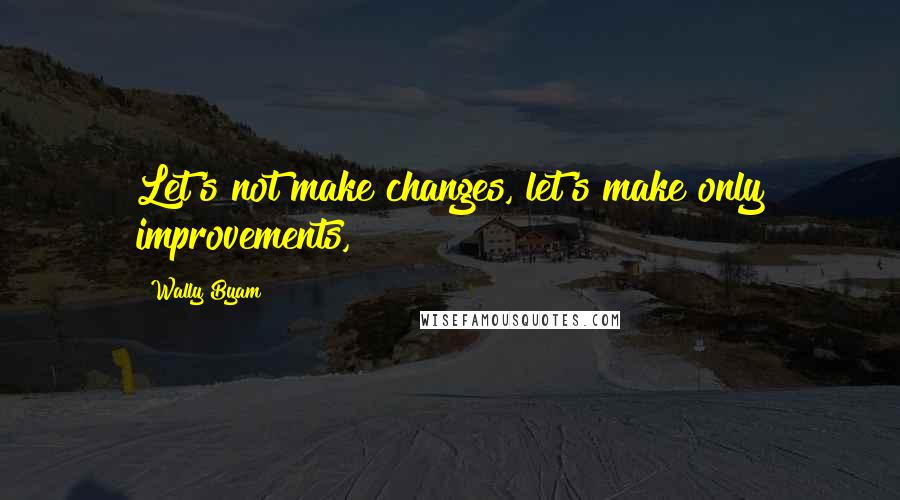 Wally Byam quotes: Let's not make changes, let's make only improvements,