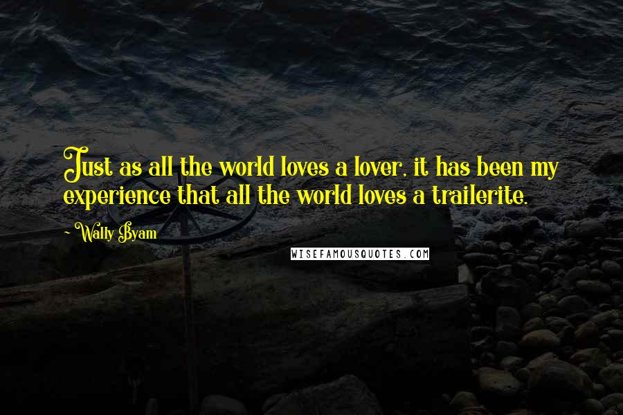 Wally Byam quotes: Just as all the world loves a lover, it has been my experience that all the world loves a trailerite.