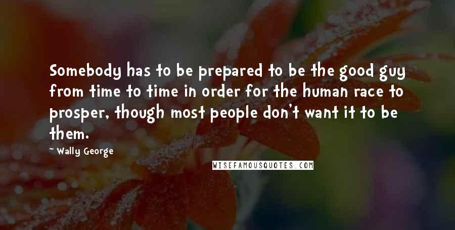 Wally George quotes: Somebody has to be prepared to be the good guy from time to time in order for the human race to prosper, though most people don't want it to be