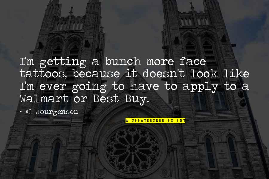 Walmart Quotes By Al Jourgensen: I'm getting a bunch more face tattoos, because