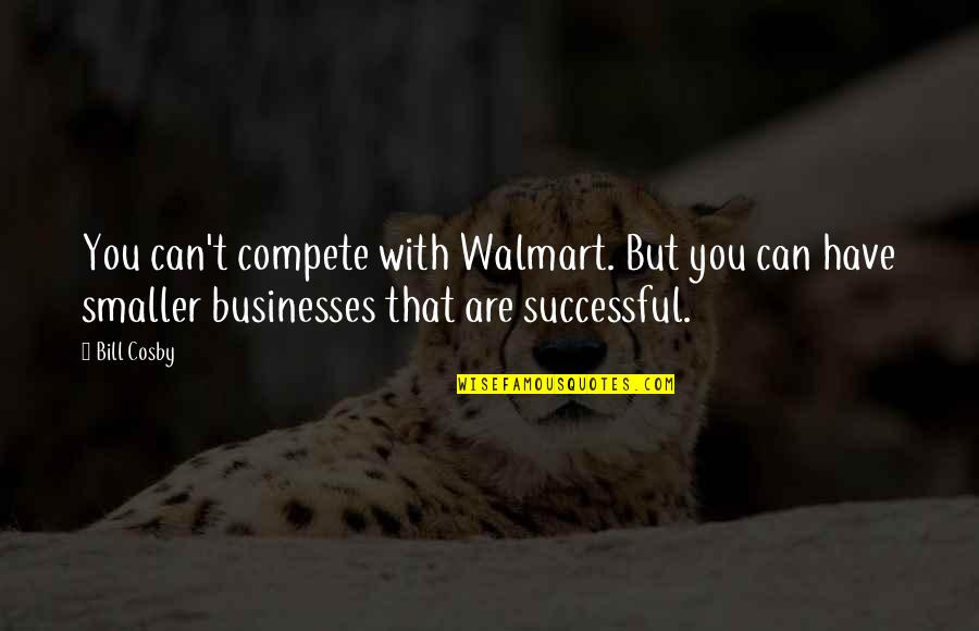 Walmart Quotes By Bill Cosby: You can't compete with Walmart. But you can