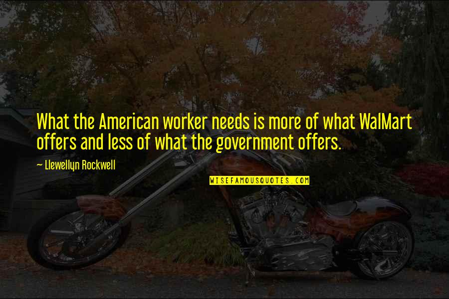 Walmart Quotes By Llewellyn Rockwell: What the American worker needs is more of