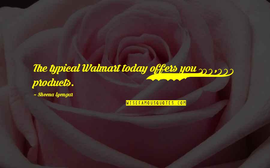 Walmart Quotes By Sheena Iyengar: The typical Walmart today offers you 100,000 products.