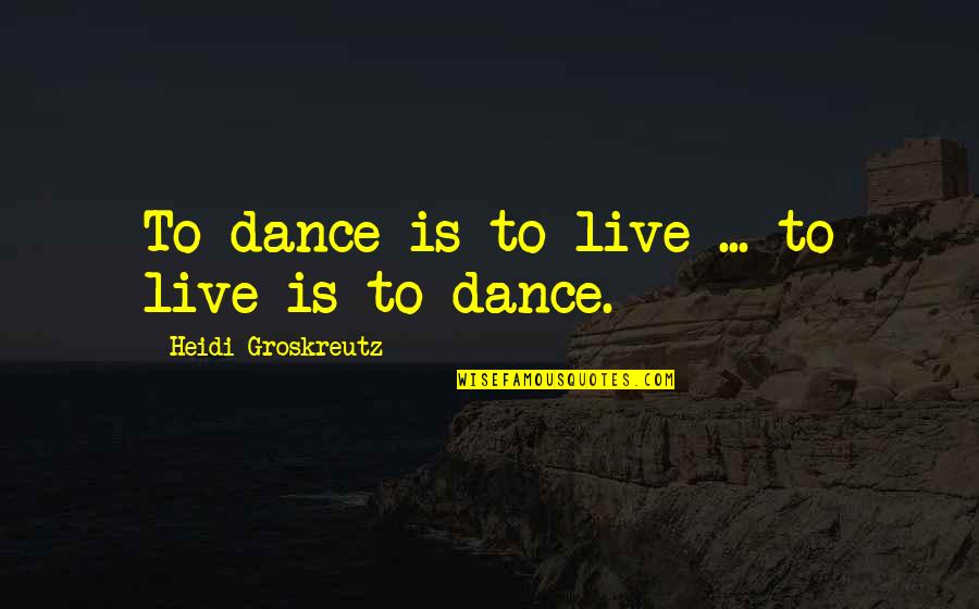 Walnutty Quotes By Heidi Groskreutz: To dance is to live ... to live
