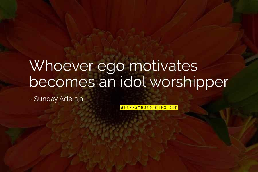 Walnutty Quotes By Sunday Adelaja: Whoever ego motivates becomes an idol worshipper