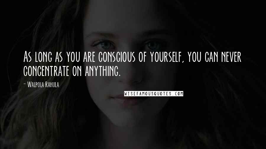 Walpola Rahula quotes: As long as you are conscious of yourself, you can never concentrate on anything.