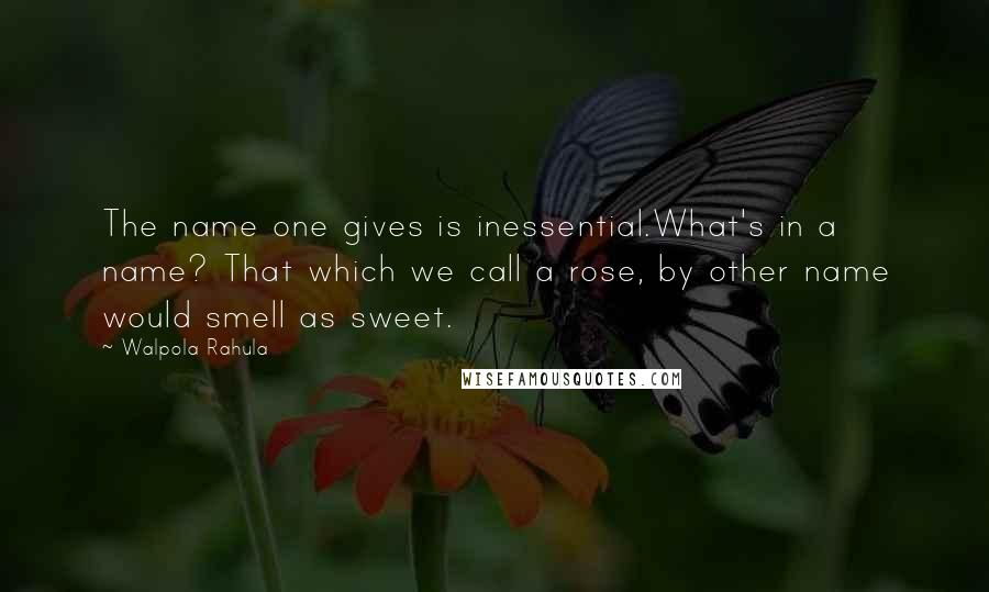 Walpola Rahula quotes: The name one gives is inessential.What's in a name? That which we call a rose, by other name would smell as sweet.