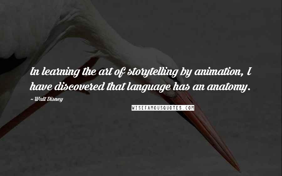 Walt Disney quotes: In learning the art of storytelling by animation, I have discovered that language has an anatomy.