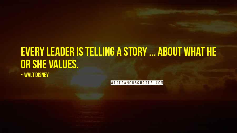 Walt Disney quotes: Every leader is telling a story ... about what he or she values.