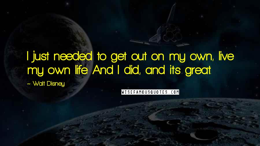 Walt Disney quotes: I just needed to get out on my own, live my own life. And I did, and it's great.
