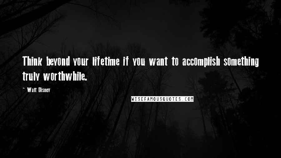 Walt Disney quotes: Think beyond your lifetime if you want to accomplish something truly worthwhile.