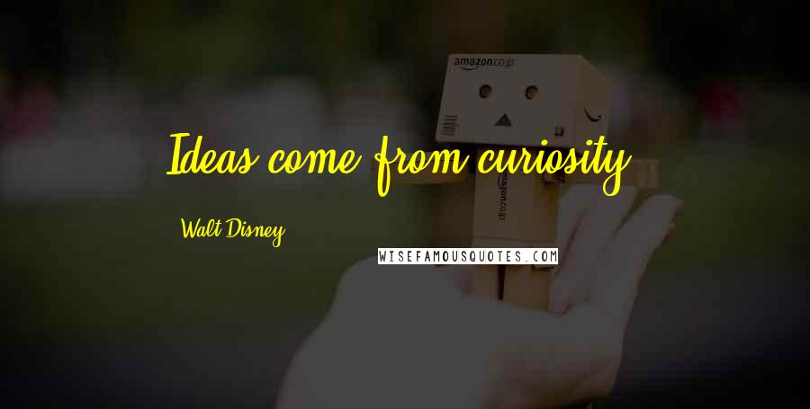 Walt Disney quotes: Ideas come from curiosity.