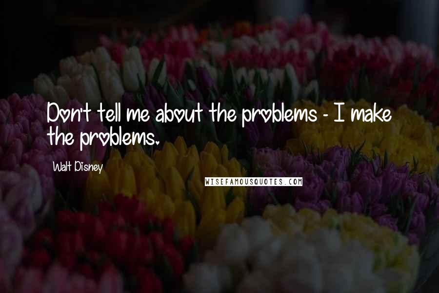 Walt Disney quotes: Don't tell me about the problems - I make the problems.