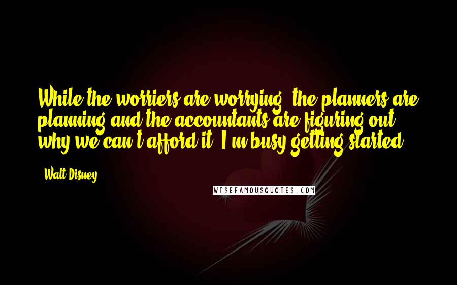 Walt Disney quotes: While the worriers are worrying, the planners are planning and the accountants are figuring out why we can't afford it, I'm busy getting started.