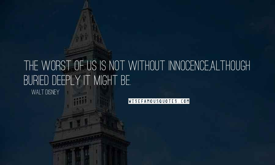 Walt Disney quotes: The worst of us is not without innocence,although buried deeply it might be.