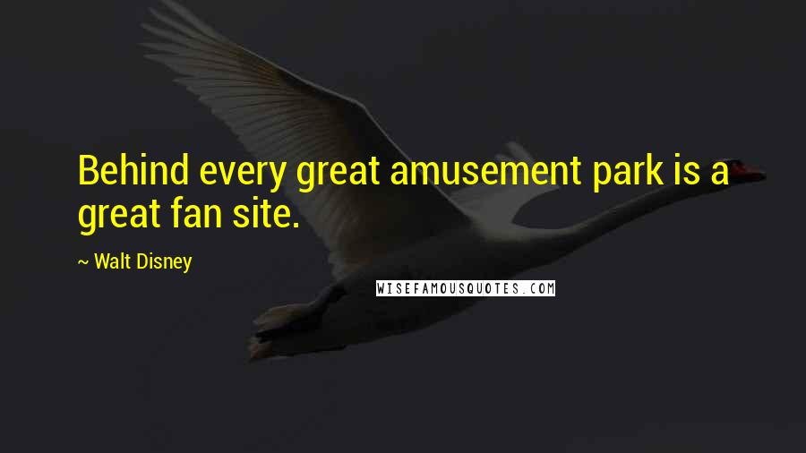 Walt Disney quotes: Behind every great amusement park is a great fan site.