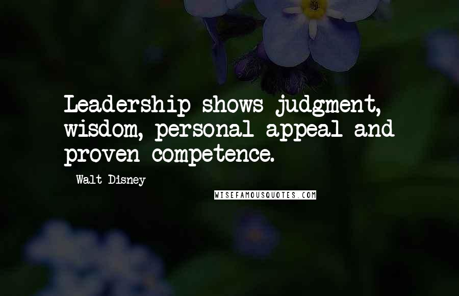Walt Disney quotes: Leadership shows judgment, wisdom, personal appeal and proven competence.
