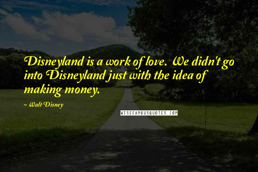 Walt Disney quotes: Disneyland is a work of love. We didn't go into Disneyland just with the idea of making money.