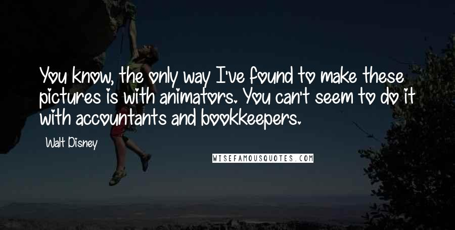 Walt Disney quotes: You know, the only way I've found to make these pictures is with animators. You can't seem to do it with accountants and bookkeepers.