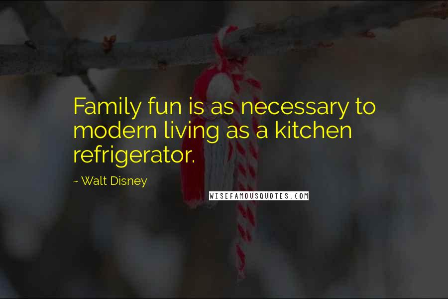 Walt Disney quotes: Family fun is as necessary to modern living as a kitchen refrigerator.