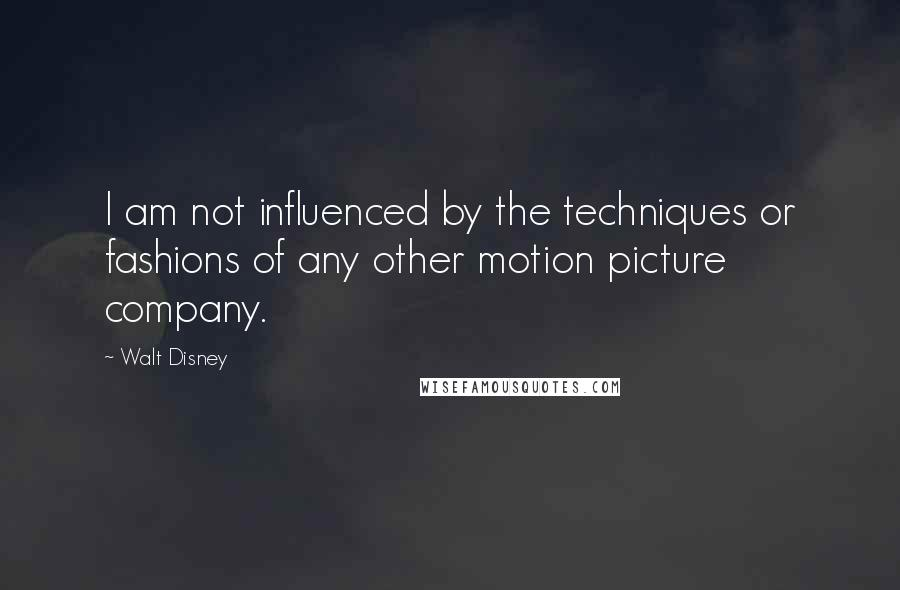 Walt Disney quotes: I am not influenced by the techniques or fashions of any other motion picture company.