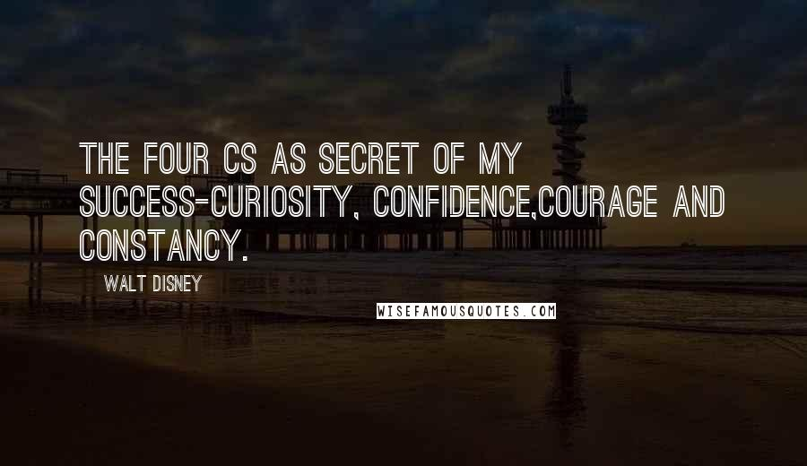 Walt Disney quotes: The four Cs as secret of my success-curiosity, confidence,courage and constancy.