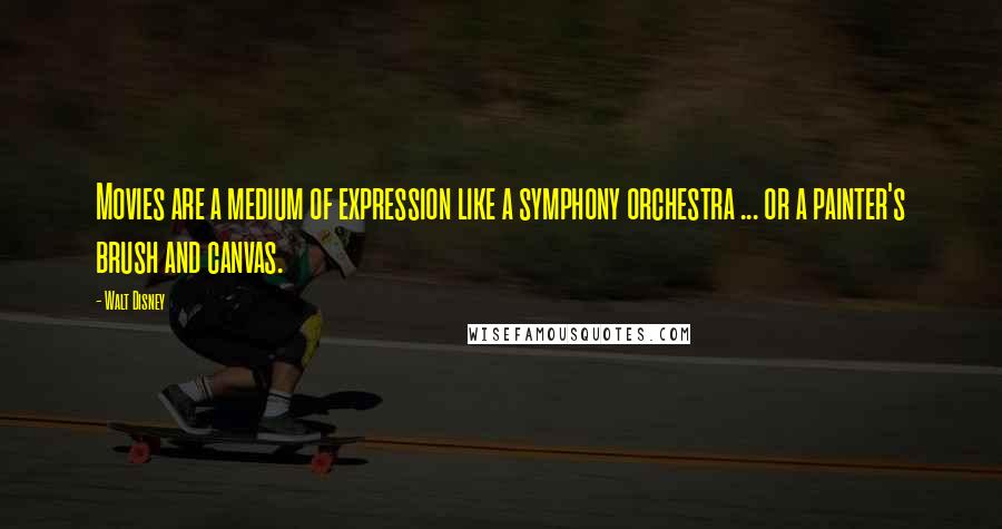 Walt Disney quotes: Movies are a medium of expression like a symphony orchestra ... or a painter's brush and canvas.