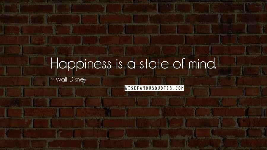 Walt Disney quotes: Happiness is a state of mind.