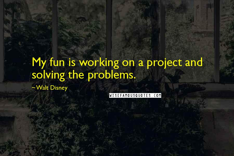Walt Disney quotes: My fun is working on a project and solving the problems.