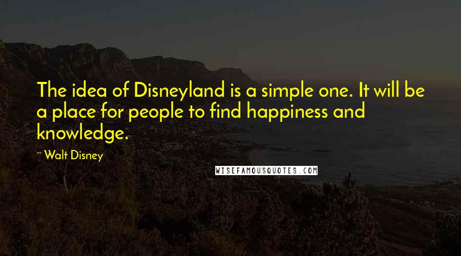 Walt Disney quotes: The idea of Disneyland is a simple one. It will be a place for people to find happiness and knowledge.