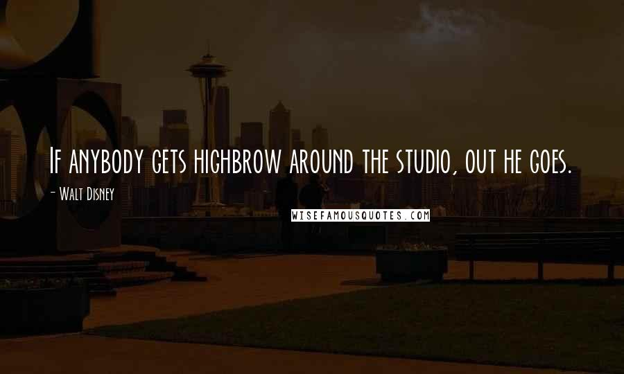 Walt Disney quotes: If anybody gets highbrow around the studio, out he goes.