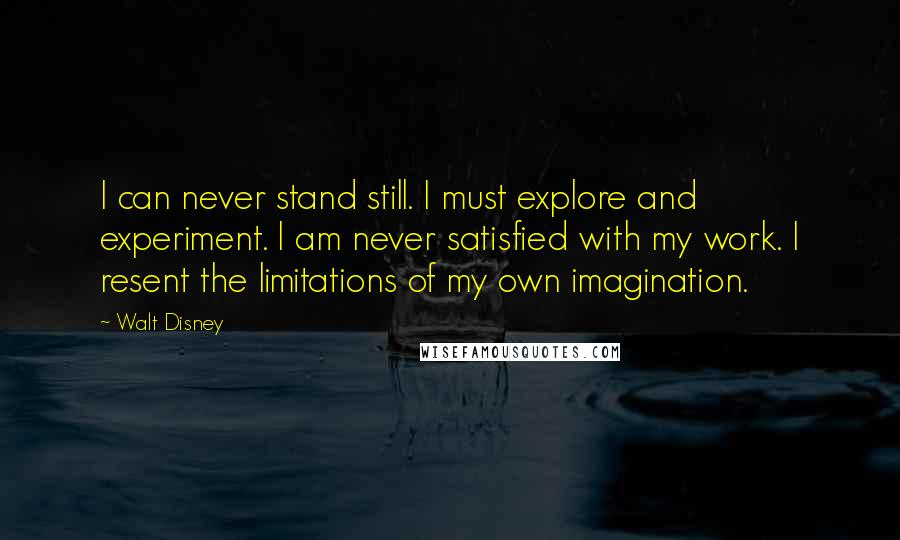 Walt Disney quotes: I can never stand still. I must explore and experiment. I am never satisfied with my work. I resent the limitations of my own imagination.