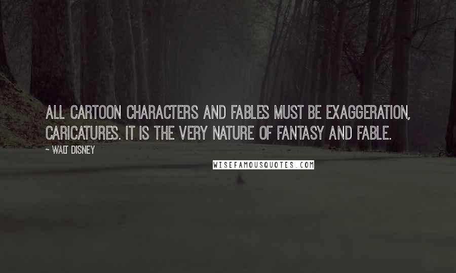Walt Disney quotes: All cartoon characters and fables must be exaggeration, caricatures. It is the very nature of fantasy and fable.