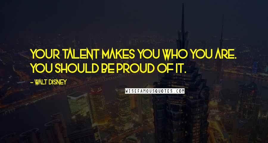 Walt Disney quotes: Your talent makes you who you are. You should be proud of it.