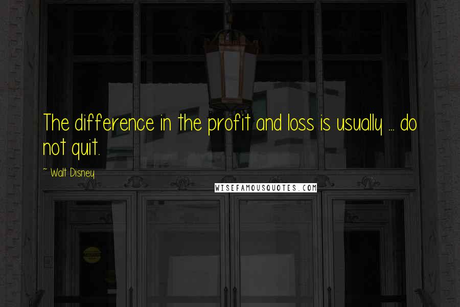 Walt Disney quotes: The difference in the profit and loss is usually ... do not quit.