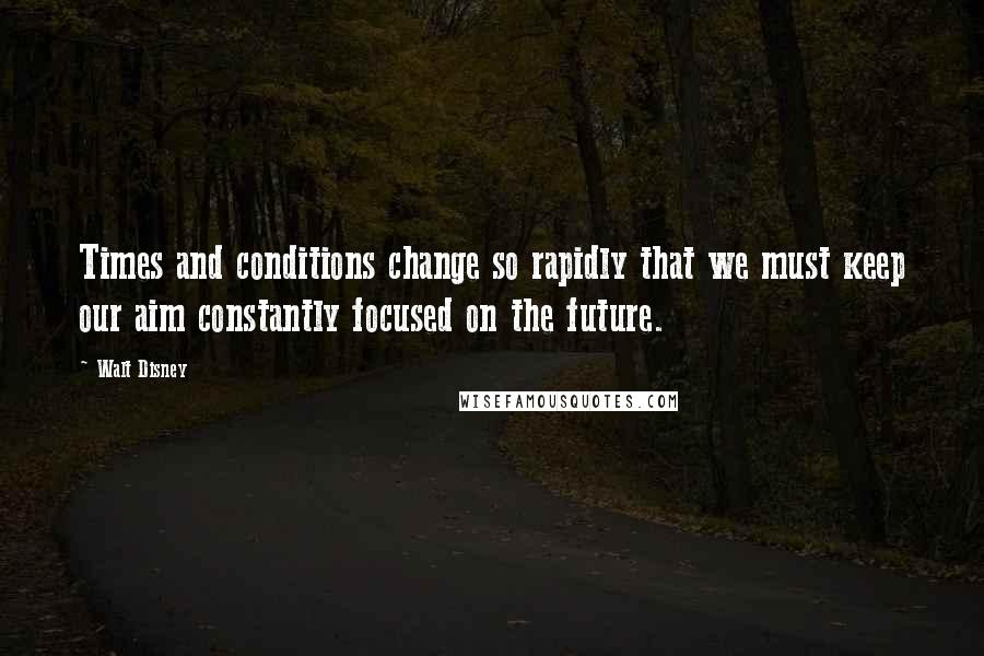 Walt Disney quotes: Times and conditions change so rapidly that we must keep our aim constantly focused on the future.