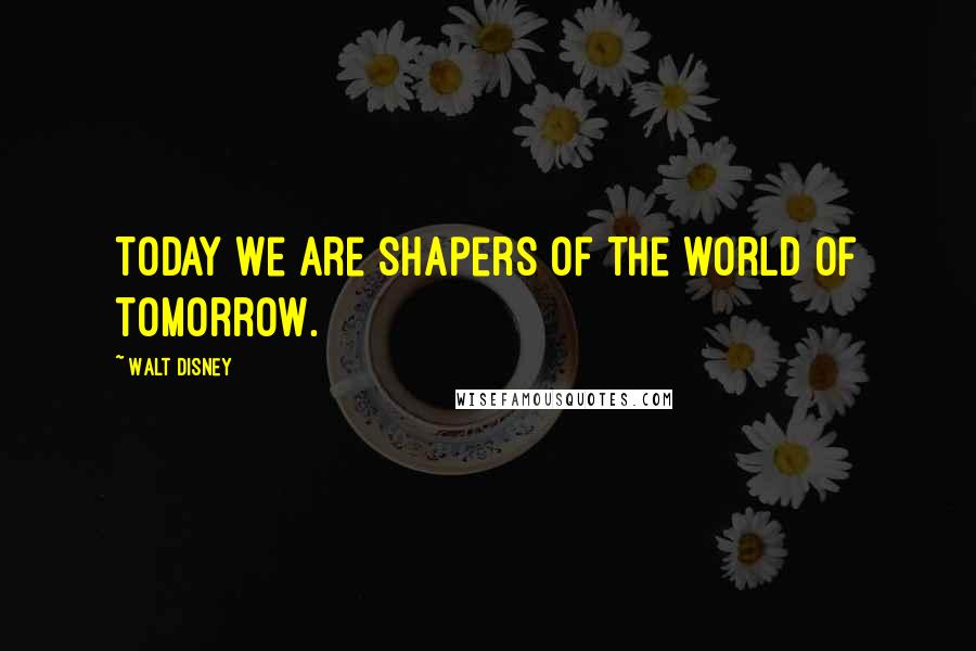 Walt Disney quotes: Today we are shapers of the world of tomorrow.