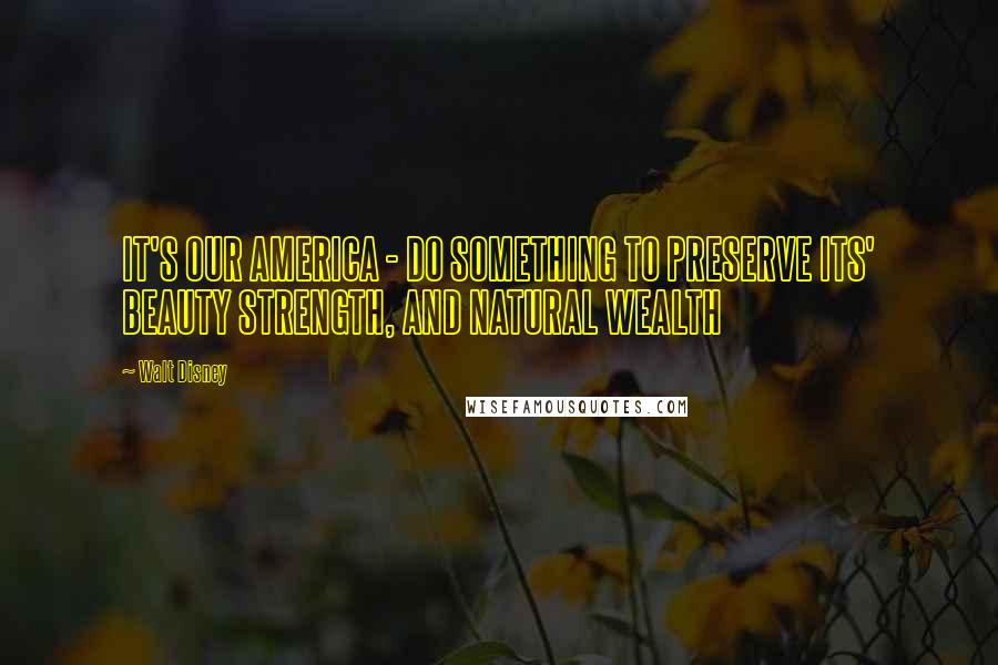 Walt Disney quotes: IT'S OUR AMERICA - DO SOMETHING TO PRESERVE ITS' BEAUTY STRENGTH, AND NATURAL WEALTH