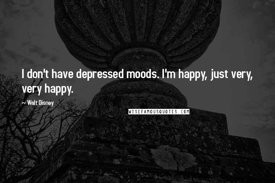 Walt Disney quotes: I don't have depressed moods. I'm happy, just very, very happy.