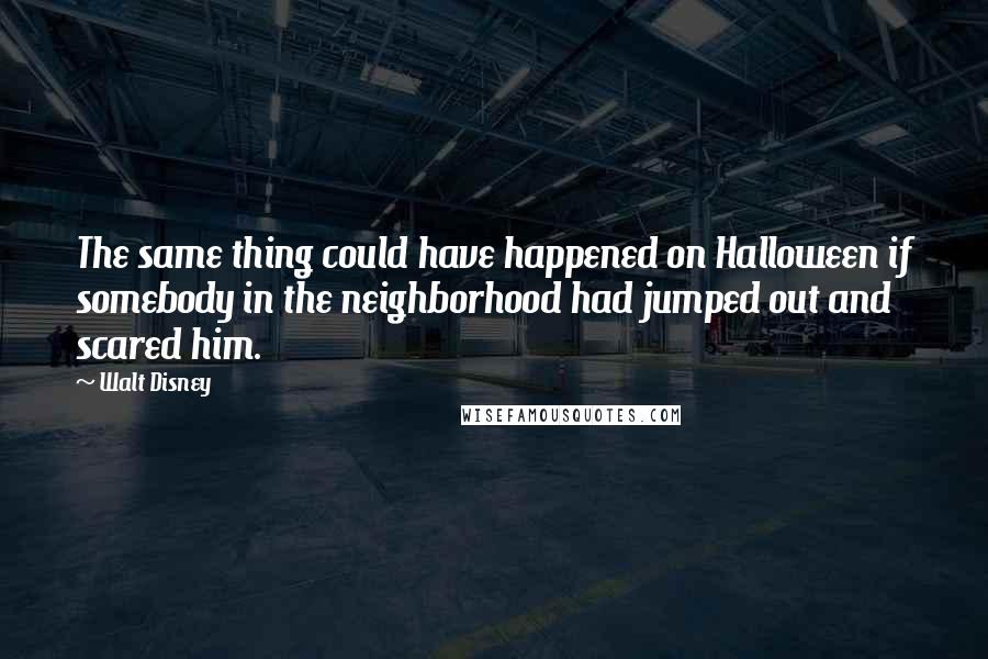 Walt Disney quotes: The same thing could have happened on Halloween if somebody in the neighborhood had jumped out and scared him.