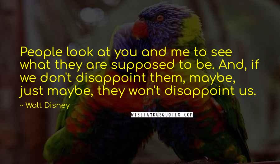 Walt Disney quotes: People look at you and me to see what they are supposed to be. And, if we don't disappoint them, maybe, just maybe, they won't disappoint us.