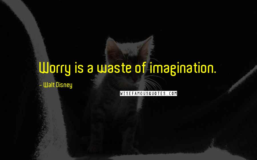 Walt Disney quotes: Worry is a waste of imagination.